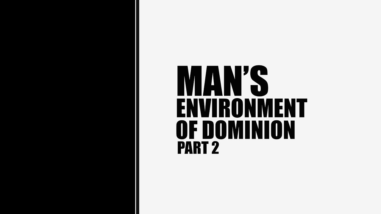 Man's Environment Of Dominion (Part 2)