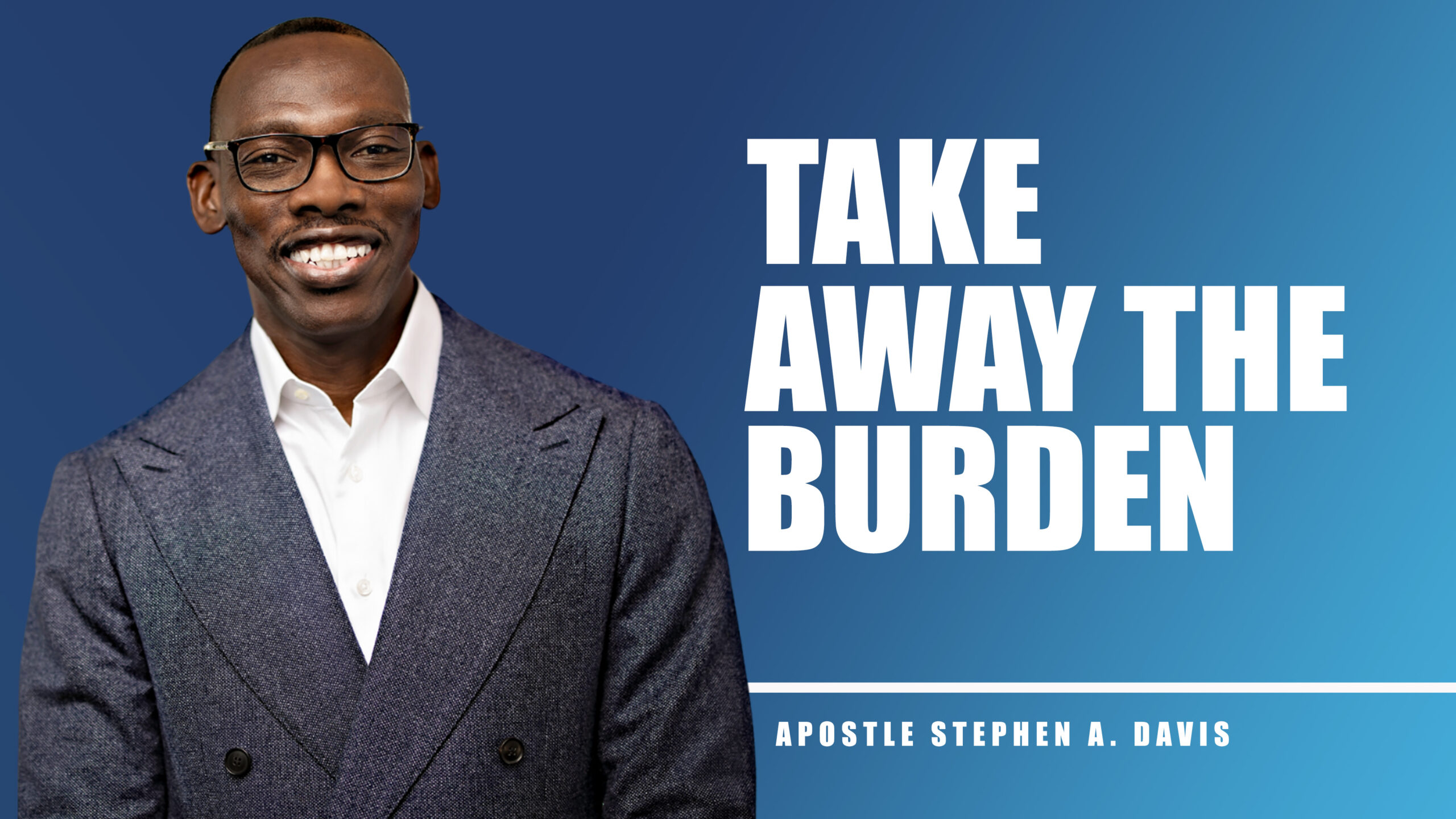 Take Away The Burden – Bishop Stephen A. Davis